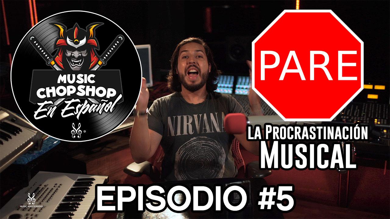 NO a la procrastinación musical | El Music Chop Shop PODCAST EP 5 (ESPAÑOL) | Music Mastermind.tv